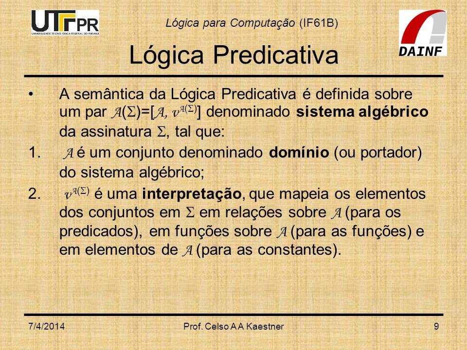 Lógica Predicativa A semântica da Lógica Predicativa é definida sobre um par A()=[A, vA()] denominado sistema algébrico da assinatura , tal que: